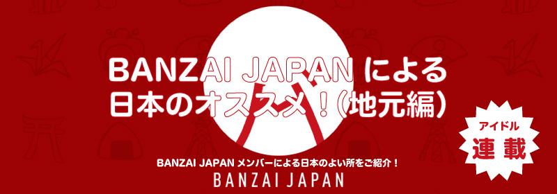 BANZAI JAPANによる日本のオススメ!(地元編)